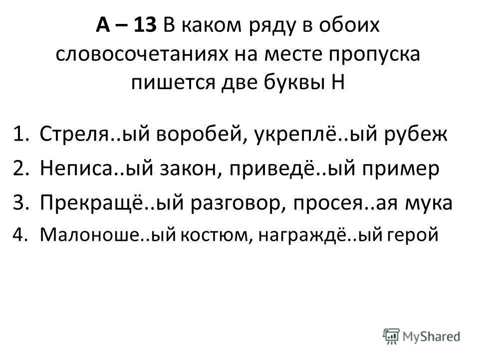 А – 13 В каком ряду в обоих словосочетаниях на месте пропуска пишется две буквы Н 1.Стреля..ый воробей, укреплё..ый рубеж 2.Неписа..ый закон, приведё..ый пример 3.Прекращё..ый разговор, просея..ая мука 4.Малоноше..ый костюм, награждё..ый герой