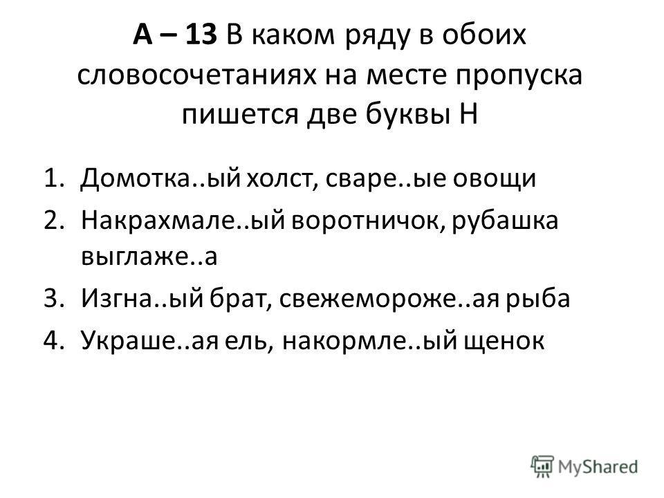 А – 13 В каком ряду в обоих словосочетаниях на месте пропуска пишется две буквы Н 1.Домотка..ый холст, сваре..ые овощи 2.Накрахмале..ый воротничок, рубашка выглаже..а 3.Изгна..ый брат, свежемороже..ая рыба 4.Украше..ая ель, накормле..ый щенок