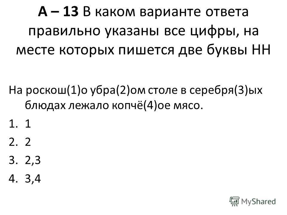 А – 13 В каком варианте ответа правильно указаны все цифры, на месте которых пишется две буквы НН На роскош(1)о убра(2)ом столе в серебря(3)ых блюдах лежало копчё(4)ое мясо. 1.1 2.2 3.2,3 4.3,4