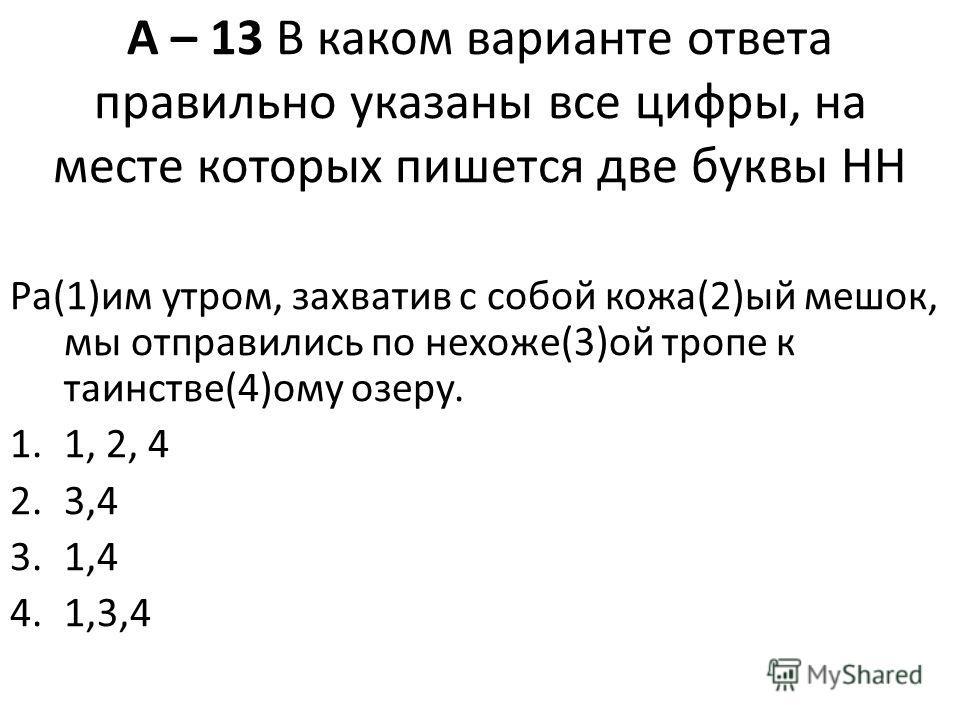 А – 13 В каком варианте ответа правильно указаны все цифры, на месте которых пишется две буквы НН Ра(1)им утром, захватив с собой кожа(2)ый мешок, мы отправились по нехоже(3)ой тропе к таинстве(4)ому озеру. 1.1, 2, 4 2.3,4 3.1,4 4.1,3,4