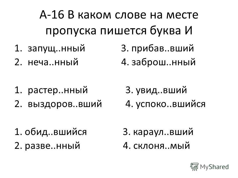1.запущ..нный 3. прибав..вший 2.неча..нный 4. заброш..нный 1.растер..нный 3. увид..вший 2.выздоров..вший 4. успоко..вшийся 1. обид..вшийся 3. караул..вший 2. разве..нный 4. склоня..мый А-16 В каком слове на месте пропуска пишется буква И