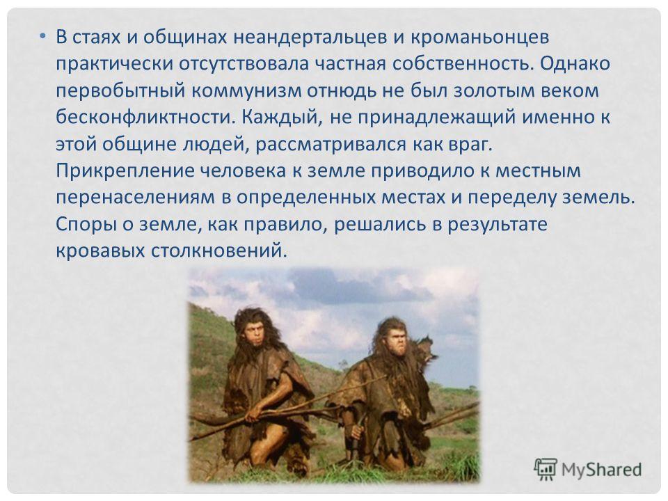 В стаях и общинах неандертальцев и кроманьонцев практически отсутствовала частная собственность. Однако первобытный коммунизм отнюдь не был золотым веком бесконфликтности. Каждый, не принадлежащий именно к этой общине людей, рассматривался как враг.