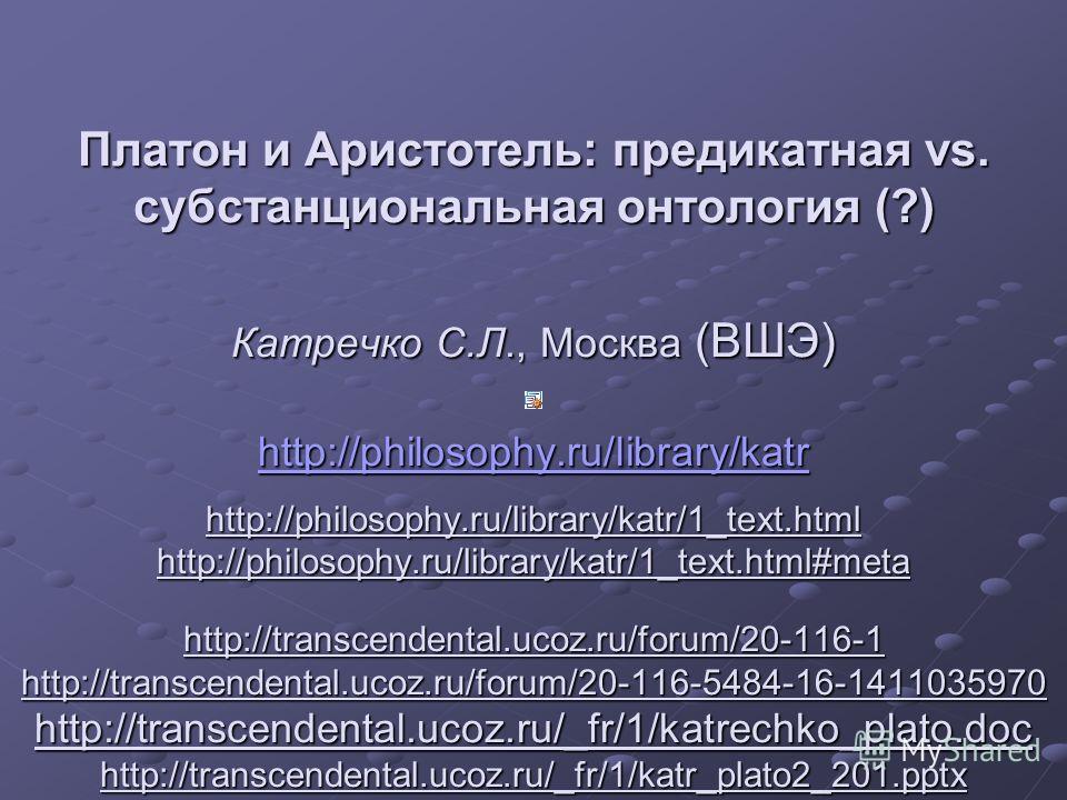 Платон и Аристотель: предикатная vs. субстанциональная онтология (?) Катречко С.Л., Москва (ВШЭ) http://philosophy.ru/library/katr http://philosophy.ru/library/katr/1_text.html http://philosophy.ru/library/katr/1_text.html#meta http://transcendental.