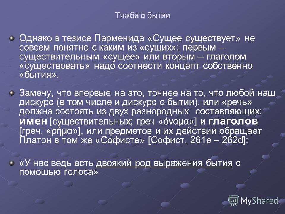 Тяжба о бытии Однако в тезисе Парменида «Сущее существует» не совсем понятно с каким из «сущих»: первым – существительным «сущее» или вторым – глаголом «существовать» надо соотнести концепт собственно «бытия». Замечу, что впервые на это, точнее на то