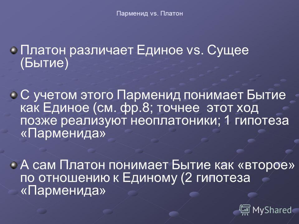Парменид vs. Платон Платон различает Единое vs. Сущее (Бытие) С учетом этого Парменид понимает Бытие как Единое (см. фр.8; точнее этот ход позже реализуют неоплатоники; 1 гипотеза «Парменида» А сам Платон понимает Бытие как «второе» по отношению к Ед