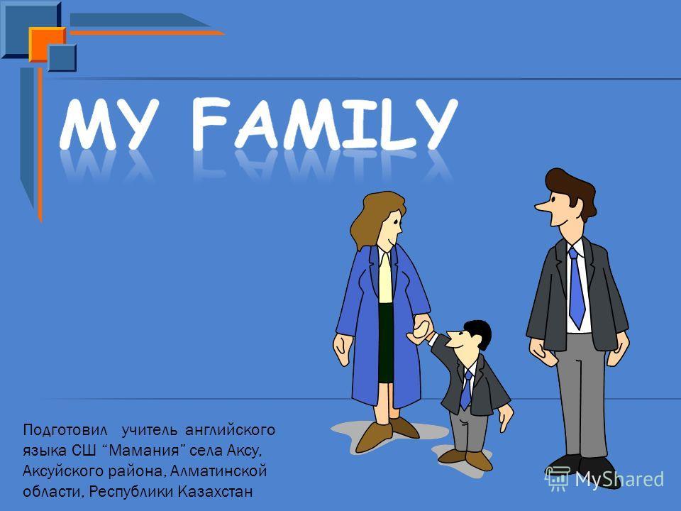 Подготовил учитель английского языка СШ Мамания села Аксу, Аксуйского района, Алматинской области, Республики Казахстан