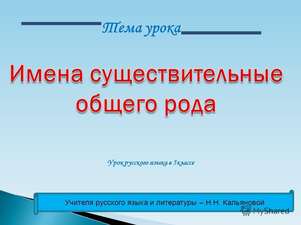 Тема урока Урок русского языка в 5 классе Учителя русского языка и литературы – Н.Н. Кальяновой