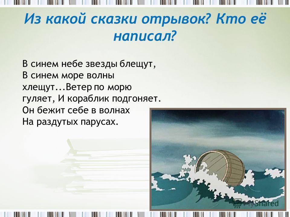 В синем небе звезды блещут, В синем море волны хлещут...Ветер по морю гуляет, И кораблик подгоняет. Он бежит себе в волнах На раздутых парусах. Из какой сказки отрывок? Кто её написал?