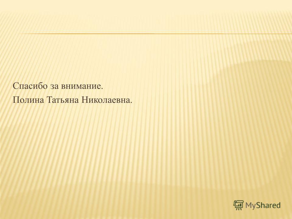 Спасибо за внимание. Полина Татьяна Николаевна.