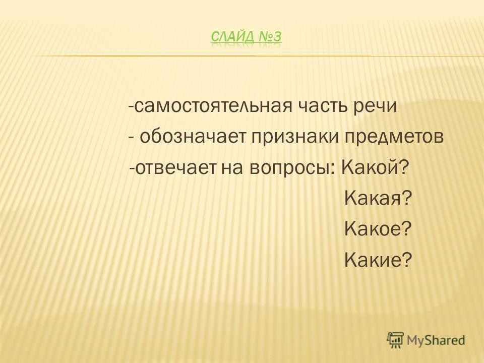 -самостоятельная часть речи - обозначает признаки предметов -отвечает на вопросы: Какой? Какая? Какое? Какие?