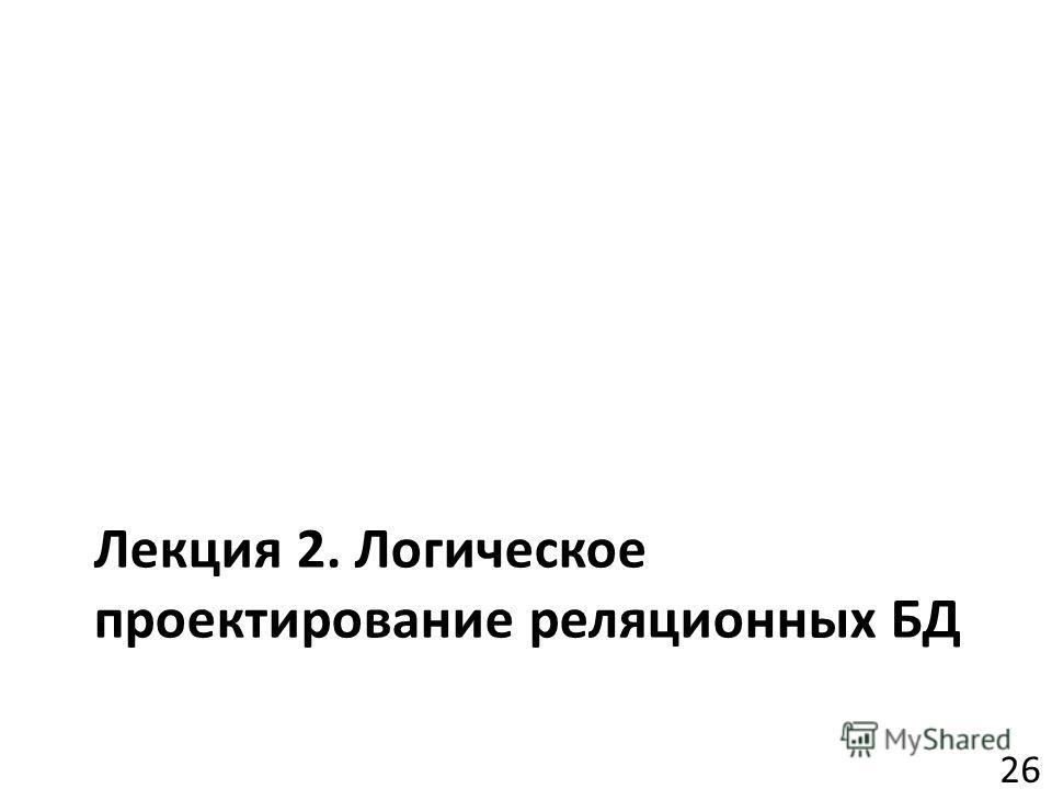 Лекция 2. Логическое проектирование реляционных БД 26
