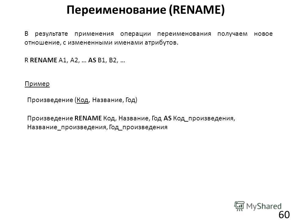Переименование (RENAME) 60 В результате применения операции переименования получаем новое отношение, с измененными именами атрибутов. R RENAME A1, A2, … AS B1, B2, … Пример Произведение RENAME Код, Название, Год AS Код_произведения, Название_произвед