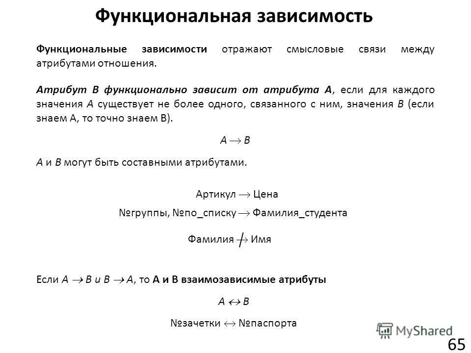 Функциональная зависимость 65 Функциональные зависимости отражают смысловые связи между атрибутами отношения. Атрибут В функционально зависит от атрибута А, если для каждого значения А существует не более одного, связанного с ним, значения В (если зн