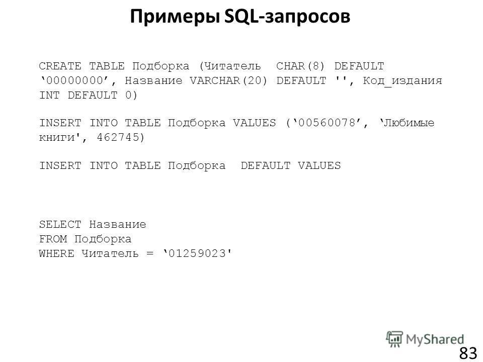 Примеры SQL-запросов 83 CREATE TABLE Подборка (Читатель CHAR(8) DEFAULT 00000000, Название VARCHAR(20) DEFAULT '', Код_издания INT DEFAULT 0) INSERT INTO TABLE Подборка VALUES (00560078, Любимые книги', 462745) INSERT INTO TABLE Подборка DEFAULT VALU