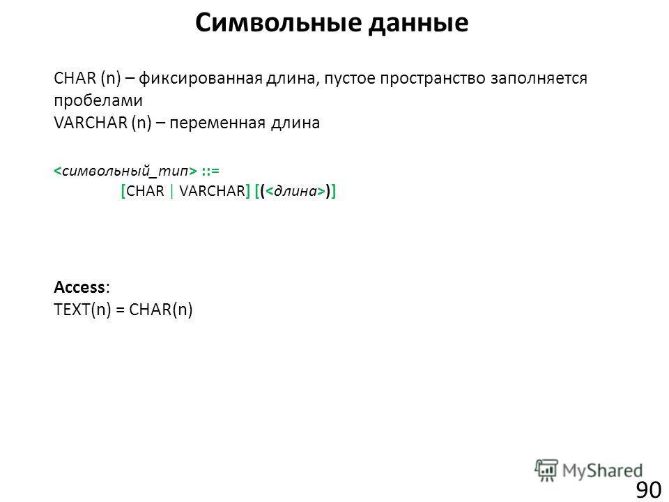 Символьные данные 90 CHAR (n) – фиксированная длина, пустое пространство заполняется пробелами VARCHAR (n) – переменная длина Access: TEXT(n) = CHAR(n) ::= [CHAR | VARCHAR] [( )]