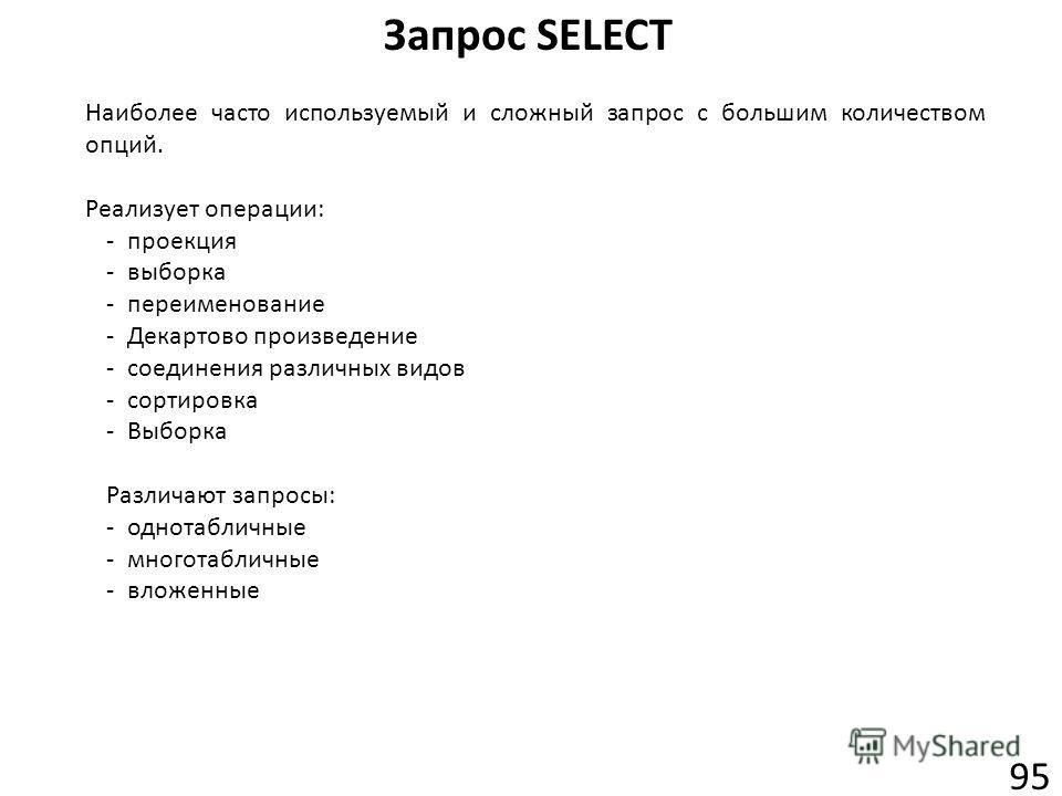 Запрос SELECT 95 Наиболее часто используемый и сложный запрос с большим количеством опций. Реализует операции: -проекция -выборка -переименование -Декартово произведение -соединения различных видов -сортировка -Выборка Различают запросы: -однотабличн