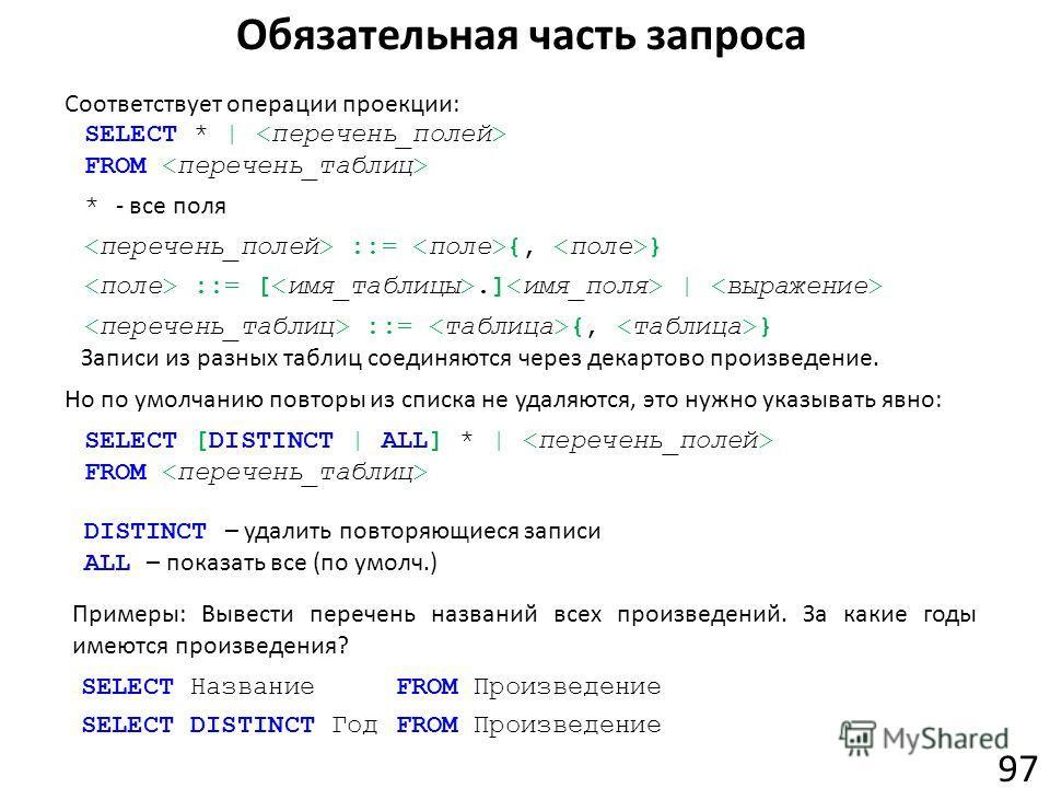 Обязательная часть запроса 97 SELECT * | FROM * - все поля ::= {, } ::= [.] | ::= {, } SELECT [DISTINCT | ALL] * | FROM DISTINCT – удалить повторяющиеся записи ALL – показать все (по умолч.) Соответствует операции проекции: Но по умолчанию повторы из