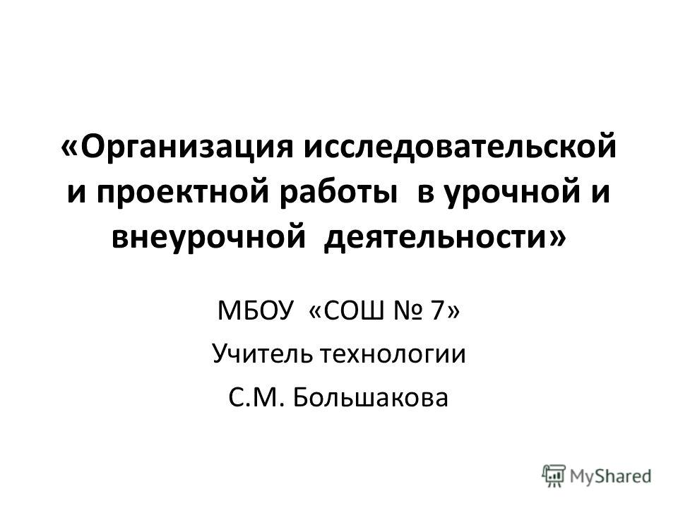 «Организация исследовательской и проектной работы в урочной и внеурочной деятельности» МБОУ «СОШ 7» Учитель технологии С.М. Большакова