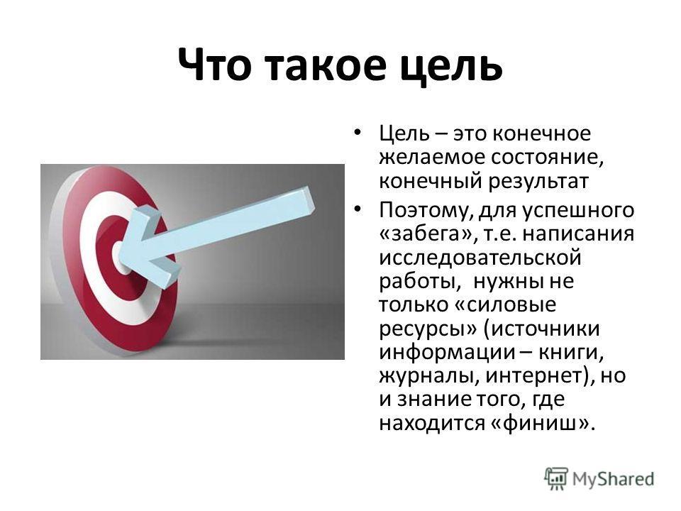 Что такое цель Цель – это конечное желаемое состояние, конечный результат Поэтому, для успешного «забега», т.е. написания исследовательской работы, нужны не только «силовые ресурсы» (источники информации – книги, журналы, интернет), но и знание того,