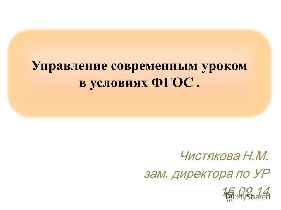 Управление современным уроком в условиях ФГОС. Чистякова Н.М. зам. директора по УР 16.09.14