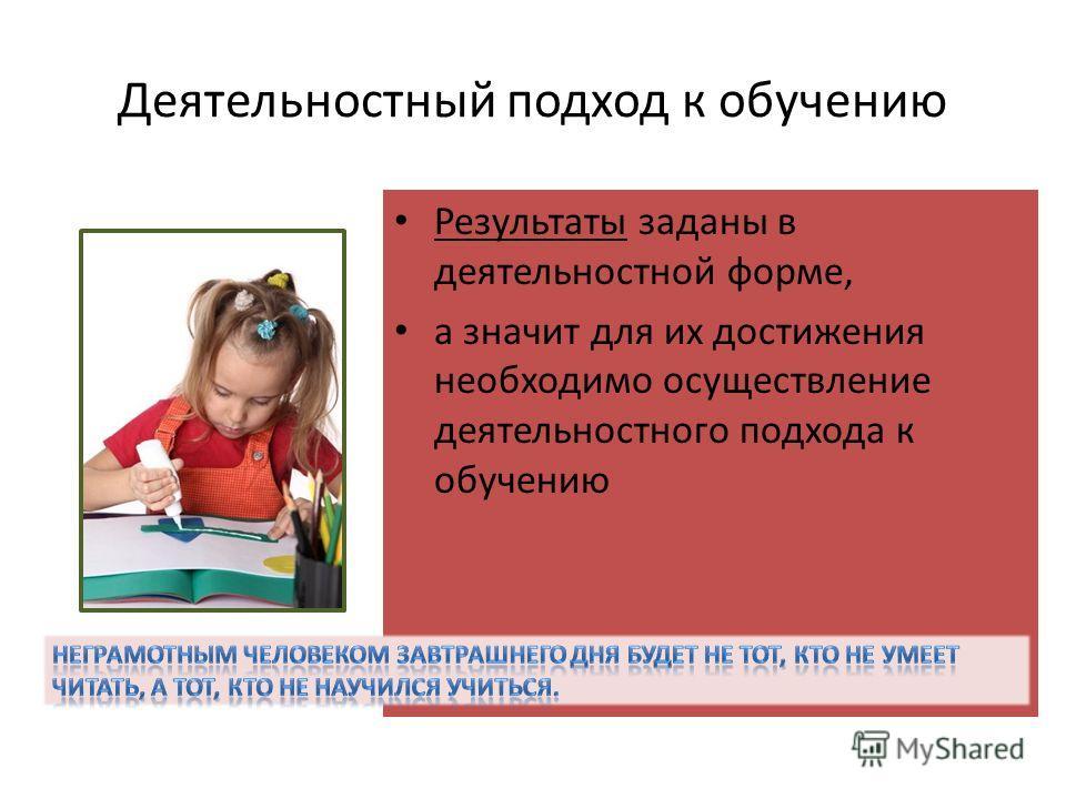 Деятельностный подход к обучению Результаты заданы в деятельностной форме, а значит для их достижения необходимо осуществление деятельностного подхода к обучению