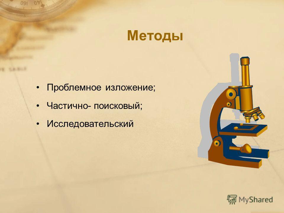 Методы Проблемное изложение; Частично- поисковый; Исследовательский