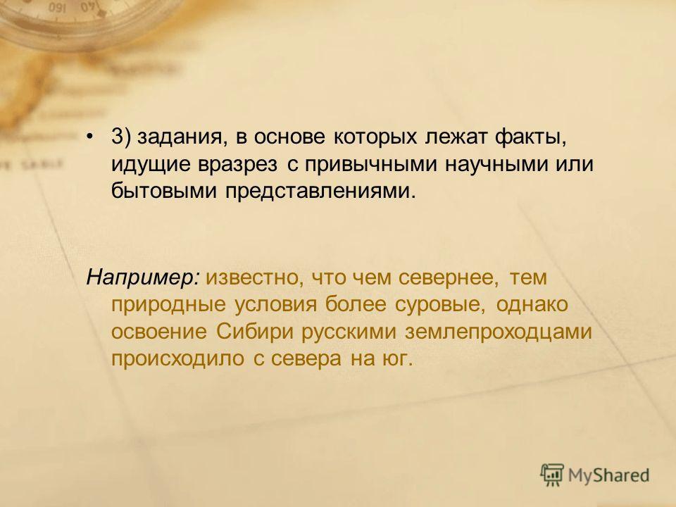 3) задания, в основе которых лежат факты, идущие вразрез с привычными научными или бытовыми представлениями. Например: известно, что чем севернее, тем природные условия более суровые, однако освоение Сибири русскими землепроходцами происходило с севе