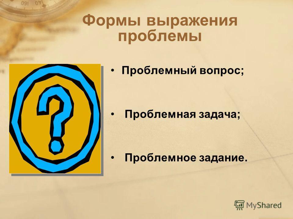 Формы выражения проблемы Проблемный вопрос; Проблемная задача; Проблемное задание.
