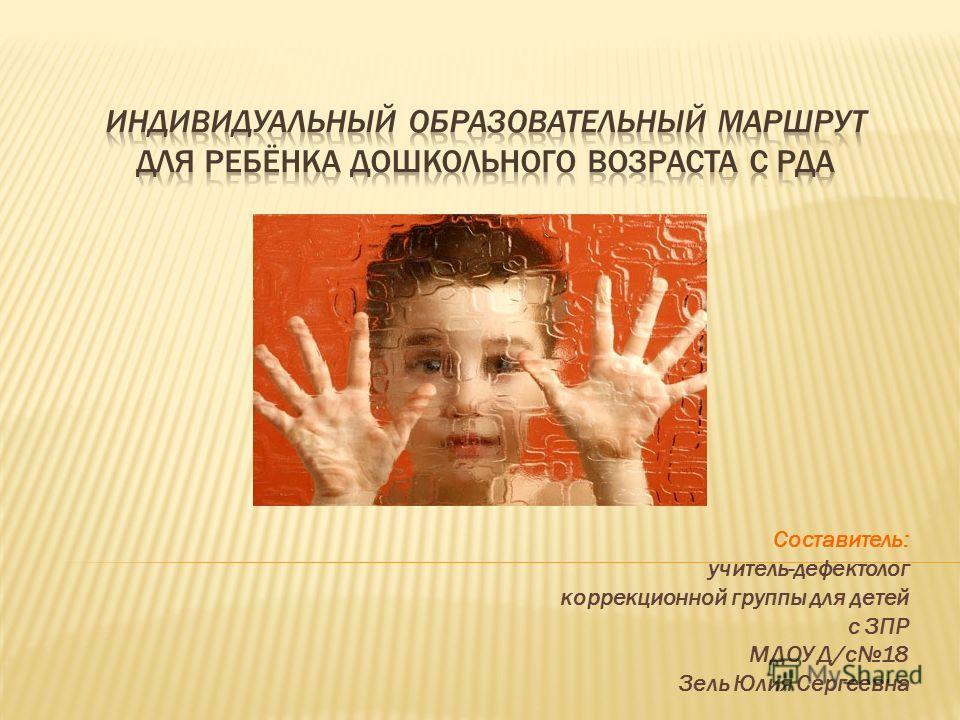 Составитель: учитель-дефектолог коррекционной группы для детей с ЗПР МДОУ Д/с 18 Зель Юлия Сергеевна