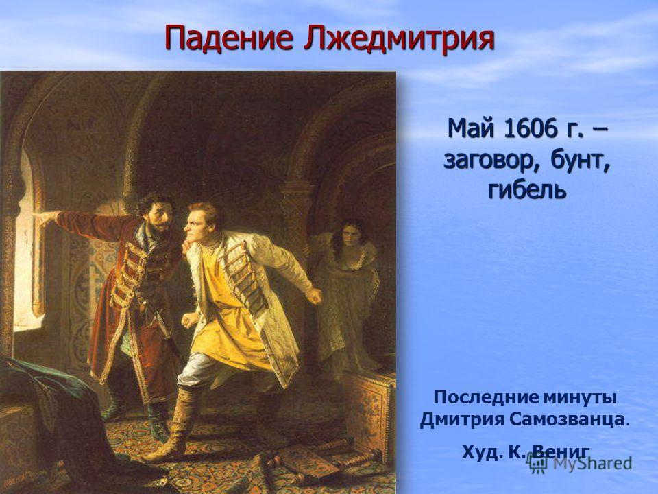 Падение Лжедмитрия Май 1606 г. – заговор, бунт, гибель Последние минуты Дмитрия Самозванца. Худ. К. Вениг