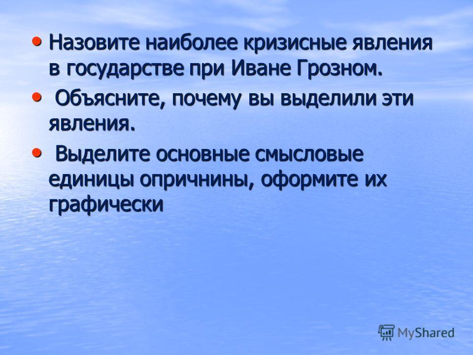Назовите наиболее кризисные явления в государстве при Иване Грозном. Назовите наиболее кризисные явления в государстве при Иване Грозном. Объясните, почему вы выделили эти явления. Объясните, почему вы выделили эти явления. Выделите основные смысловы