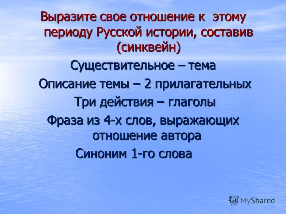 Выразите свое отношение к этому периоду Русской истории, составив (синквейн) Существительное – тема Описание темы – 2 прилагательных Описание темы – 2 прилагательных Три действия – глаголы Три действия – глаголы Фраза из 4-х слов, выражающих отношени