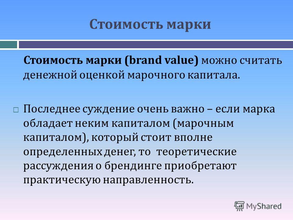 Стоимость марки Стоимость марки (brand value) можно считать денежной оценкой марочного капитала. Последнее суждение очень важно – если марка обладает неким капиталом (марочным капиталом), который стоит вполне определенных денег, то теоретические расс