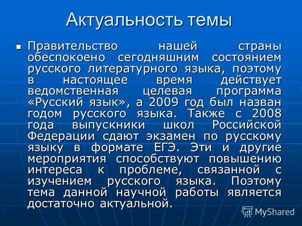 Актуальность темы Правительство нашей страны обеспокоено сегодняшним состоянием русского литературного языка, поэтому в настоящее время действует ведомственная целевая программа «Русский язык», а 2009 год был назван годом русского языка. Также с 2008