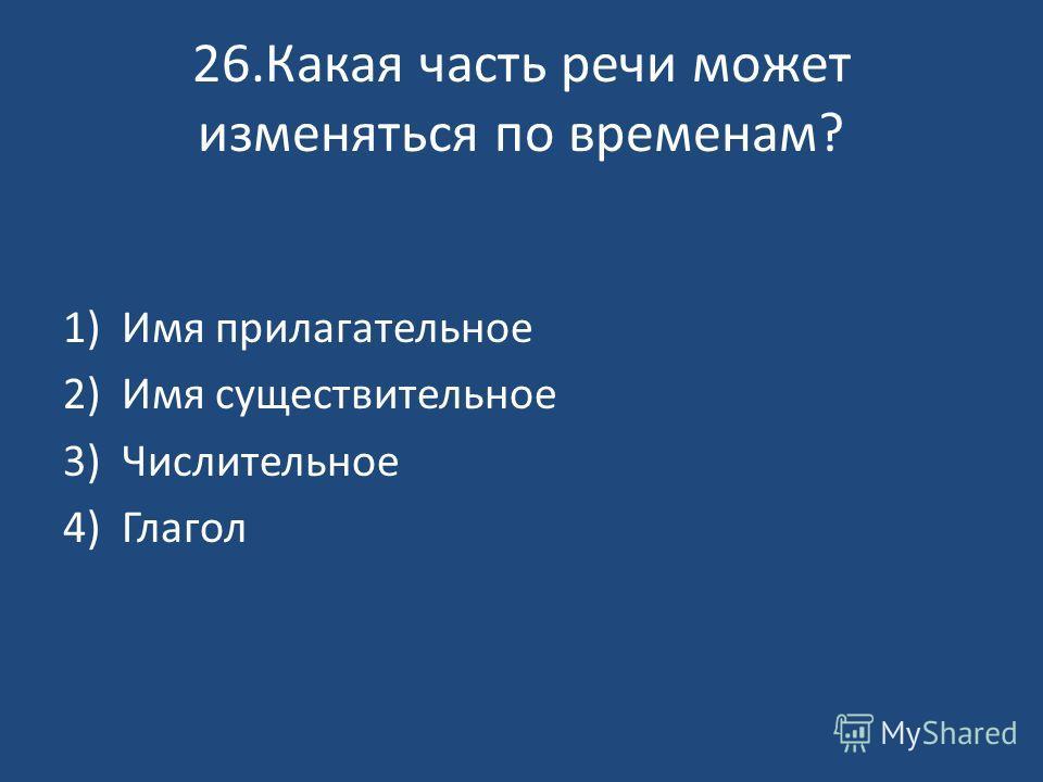 26. Какая часть речи может изменяться по временам? 1)Имя прилагательное 2)Имя существительное 3)Числительное 4)Глагол