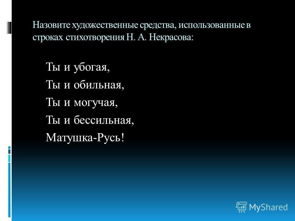 Назовите художественные средства, использованные в строках стихотворения Н. А. Некрасова: Ты и убогая, Ты и обильная, Ты и могучая, Ты и бессильная, Матушка-Русь!