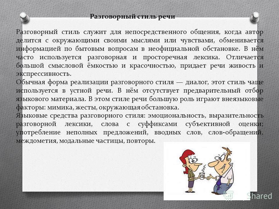 Разговорный стиль речи Разговорный стиль служит для непосредственного общения, когда автор делится с окружающими своими мыслями или чувствами, обменивается информацией по бытовым вопросам в неофициальной обстановке. В нём часто используется разговорн