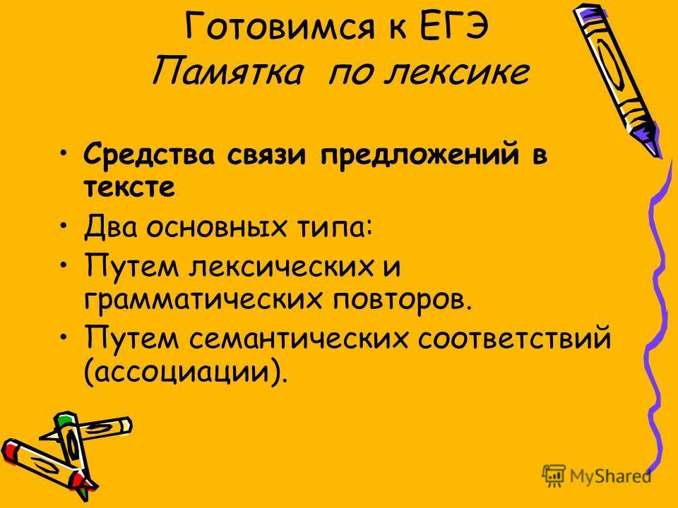 Готовимся к ЕГЭ Памятка по лексике Средства связи предложоний в тексте Два основных типа: Путем лексических и грамматических повторов. Путем семантических соответствий (ассоциации).