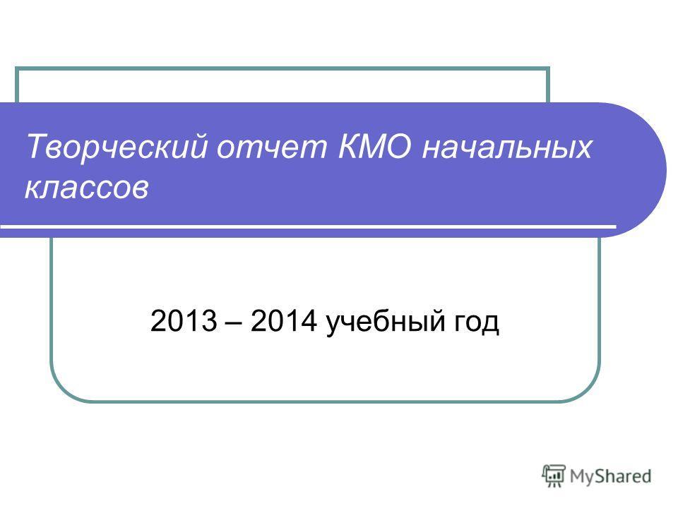 Творческий отчет КМО начальных классов 2013 – 2014 учебный год