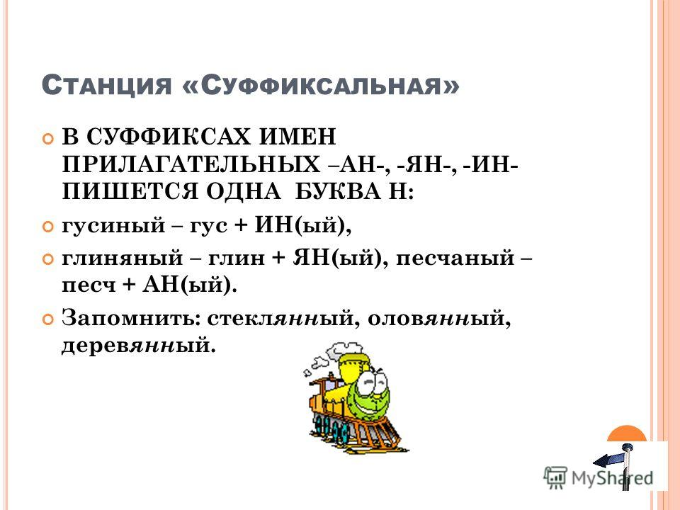 С ТАНЦИЯ «С УФФИКСАЛЬНАЯ » В СУФФИКСАХ ИМЕН ПРИЛАГАТЕЛЬНЫХ –АН-, -ЯН-, -ИН- ПИШЕТСЯ ОДНА БУКВА Н: гусиный – гус + ИН(ый), глиняный – глин + ЯН(ый), песчаный – песч + АН(ый). Запомнить: стекл янн ый, олов янн ый, дерев янн ый.