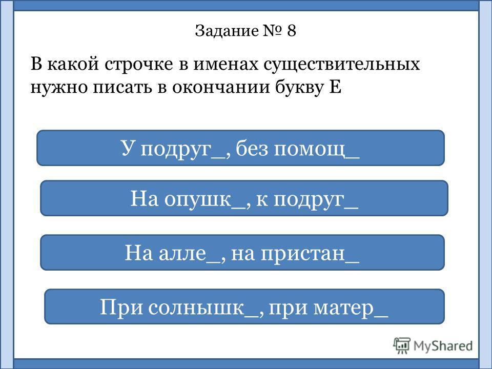 Задание 8 В какой строчке в именах существительных нужно писать в окончании букву Е На опушк_, к подруг_ У подруг_, без помощ_ На алле_, на пристан_ При солнышк_, при матер_