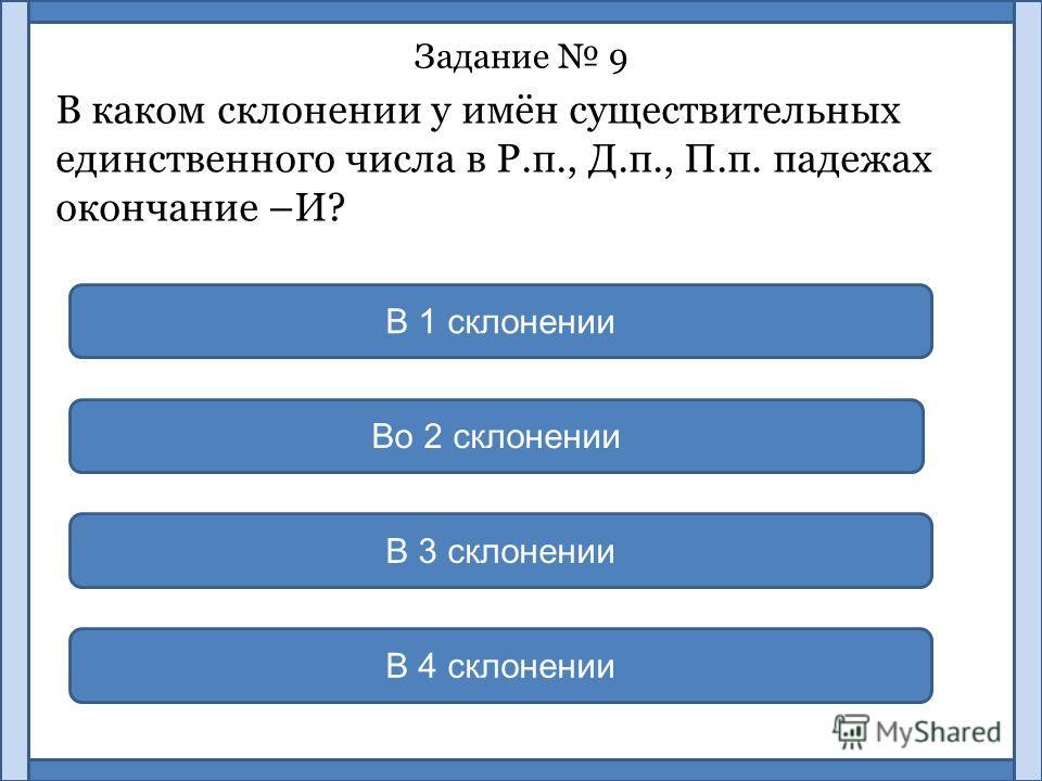 Задание 9 В каком склонении у имён существительных единственного числа в Р.п., Д.п., П.п. падежах окончание –И? В 3 склонении В 1 склонении Во 2 склонении В 4 склонении