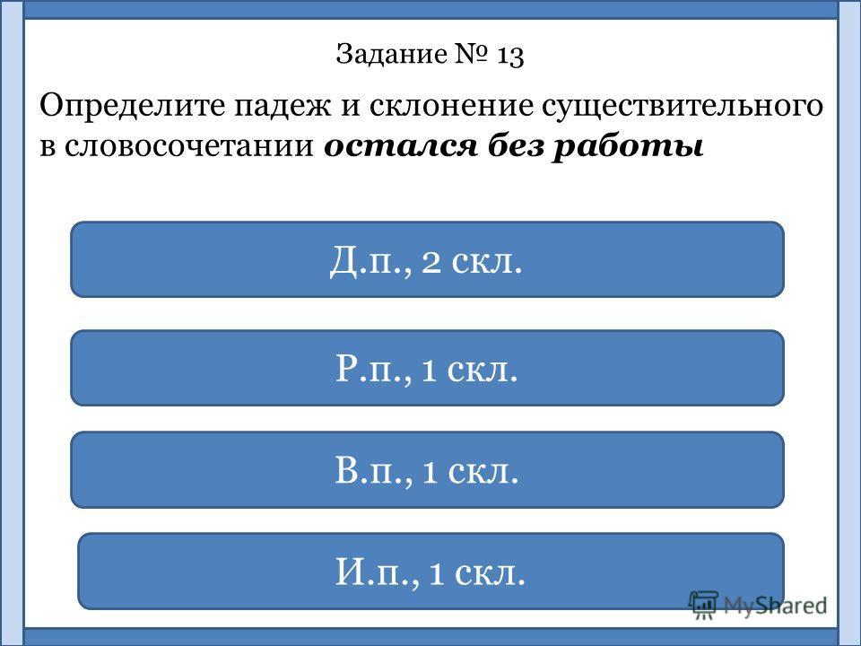Задание 13 Определите падеж и склонение существительного в словосочетании остался без работы Р.п., 1 скл. В.п., 1 скл. И.п., 1 скл. Д.п., 2 скл.