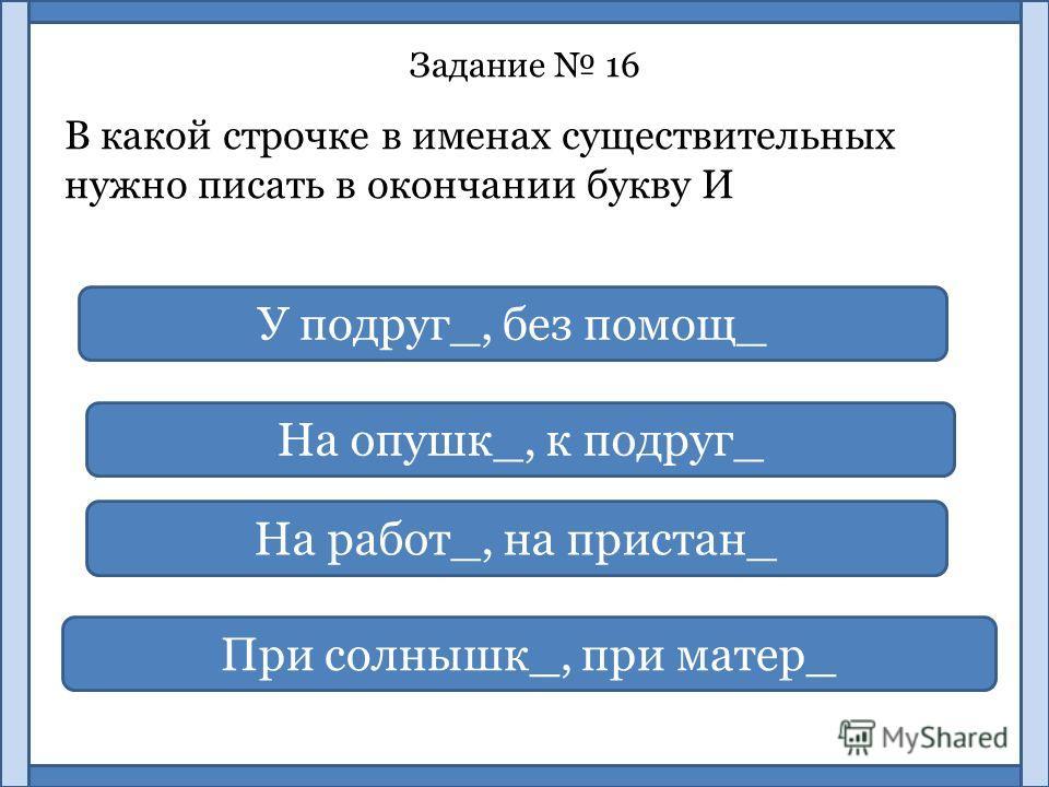 Задание 16 В какой строчке в именах существительных нужно писать в окончании букву И У подруг_, без помощ_ На опушк_, к подруг_ На работ_, на пристан_ При солнышк_, при матер_