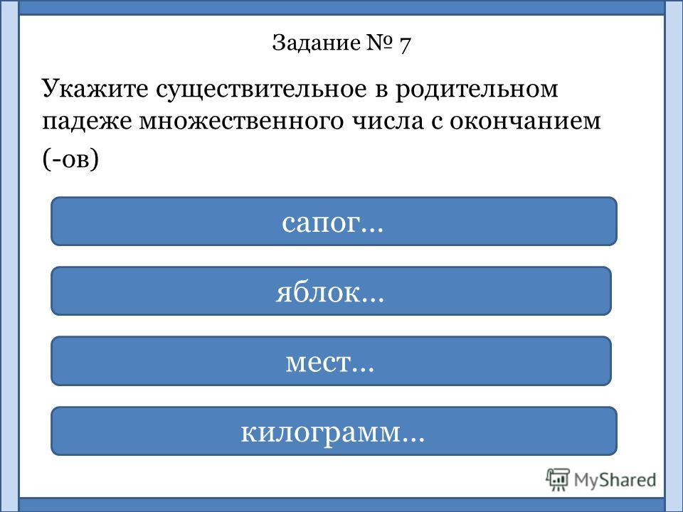 Задание 7 Укажите существительное в родительном падеже множественного числа с окончанием (-ов) килограмм… сапог… яблок… мест…