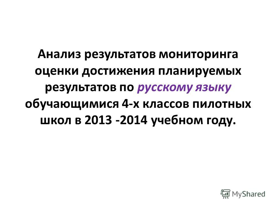 Анализ результатов мониторинга оценки достижения планируемых результатов по русскому языку обучающимися 4-х классов пилотных школ в 2013 -2014 учебном году.