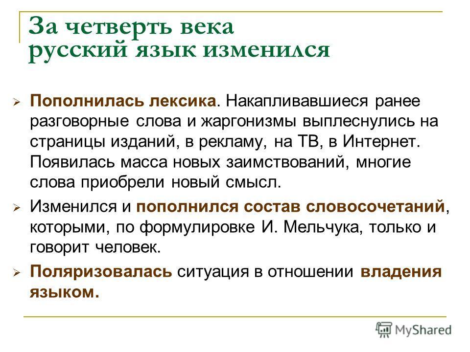За четверть века русский язык изменился Пополнилась лексика. Накапливавшиеся ранее разговорные слова и жаргонизмы выплеснулись на страницы изданий, в рекламу, на ТВ, в Интернет. Появилась масса новых заимствований, многие слова приобрели новый смысл.
