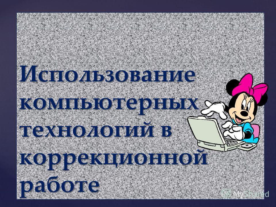 { Использование компьютерных технологий в коррекционной работе