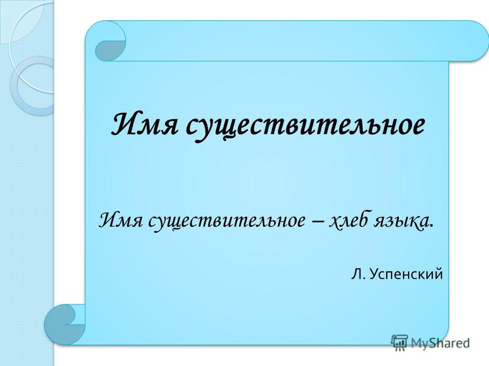Имя существительное Имя существительное – хлеб языка. Л. Успенский Имя существительное Имя существительное – хлеб языка. Л. Успенский