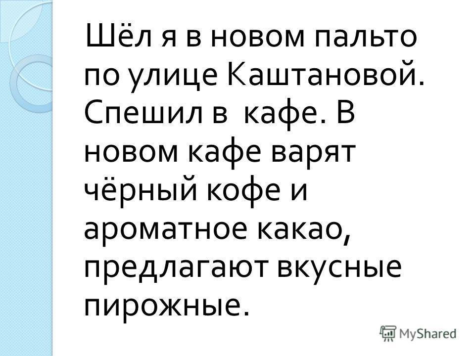 Шёл я в новом пальто по улице Каштановой. Спешил в кафе. В новом кафе варят чёрный кофе и ароматное какао, предлагают вкусные пирожные.
